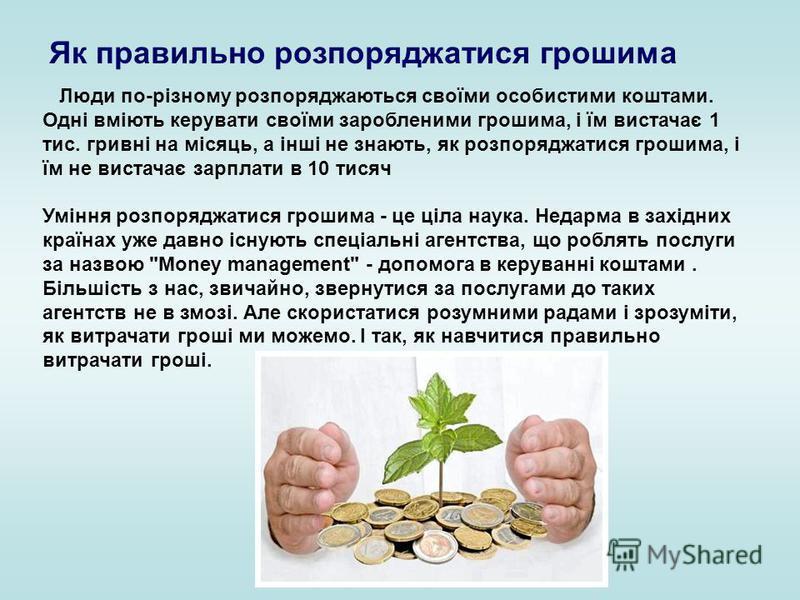Люди по-різному розпоряджаються своїми особистими коштами. Одні вміють керувати своїми заробленими грошима, і їм вистачає 1 тис. гривні на місяць, а інші не знають, як розпоряджатися грошима, і їм не вистачає зарплати в 10 тисяч Уміння розпоряджатися