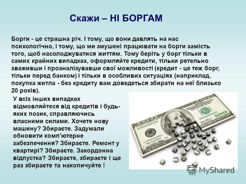 Скажи – НІ БОРГАМ Борги - це страшна річ. І тому, що вони давлять на нас психологічно, і тому, що ми змушені працювати на борги замість того, щоб насолоджуватися життям. Тому беріть у борг тільки в самих крайних випадках, оформляйте кредити, тільки р