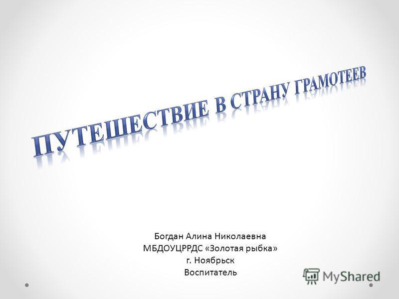 Богдан Алина Николаевна МБДОУЦРРДС «Золотая рыбка» г. Ноябрьск Воспитатель