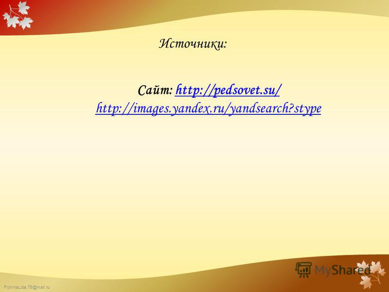 FokinaLida.75@mail.ru Источники: Сайт: http://pedsovet.su/http://pedsovet.su/ http://images.yandex.ru/yandsearch?stype
