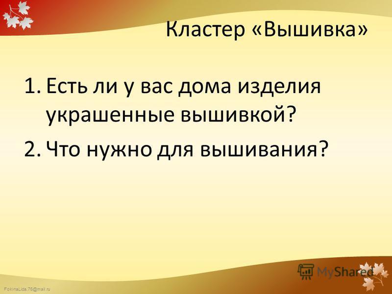 FokinaLida.75@mail.ru Кластер «Вышивка» 1. Есть ли у вас дома изделия украшенные вышивкой? 2. Что нужно для вышивания?