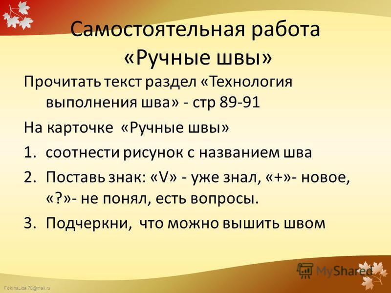 FokinaLida.75@mail.ru Самостоятельная работа «Ручные швы» Прочитать текст раздел «Технология выполнения шва» - стр 89-91 На карточке «Ручные швы» 1. соотнести рисунок с названием шва 2. Поставь знак: «V» - уже знал, «+»- новое, «?»- не понял, есть во