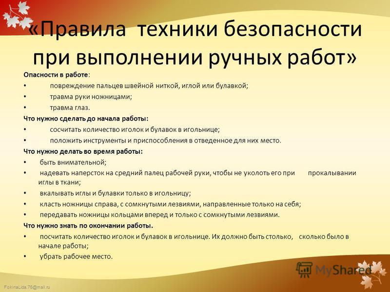 FokinaLida.75@mail.ru «Правила техники безопасности при выполнении ручных работ» Опасности в работе: повреждение пальцев швейной ниткой, иглой или булавкой; травма руки ножницами; травма глаз. Что нужно сделать до начала работы: сосчитать количество