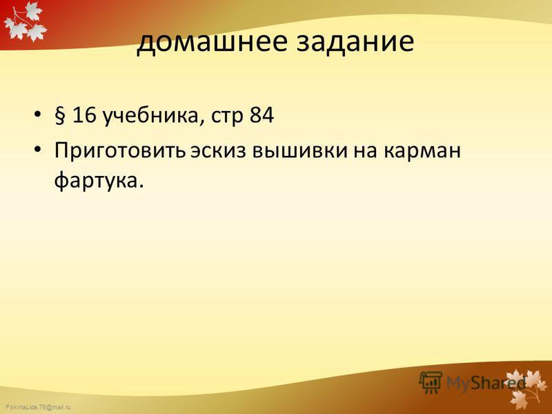 FokinaLida.75@mail.ru домашнее задание § 16 учебника, стр 84 Приготовить эскиз вышивки на карман фартука.