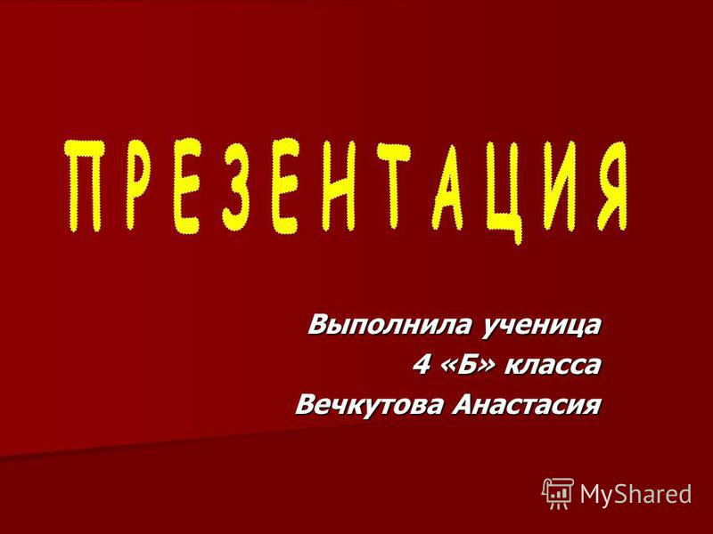 Выполнила ученица 4 «Б» класса Вечкутова Анастасия