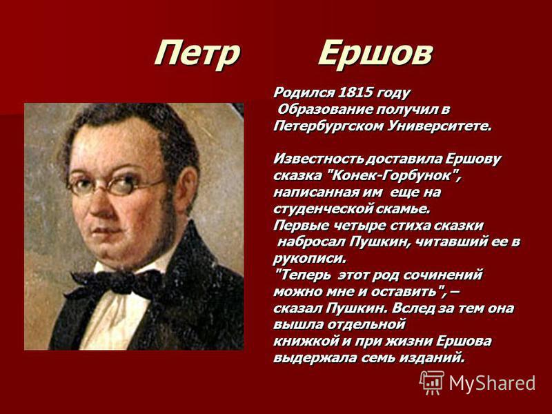 Петр Ершов Петр Ершов Родился 1815 году Образование получил в Образование получил в Петербургском Университете. Известность доставила Ершову сказка