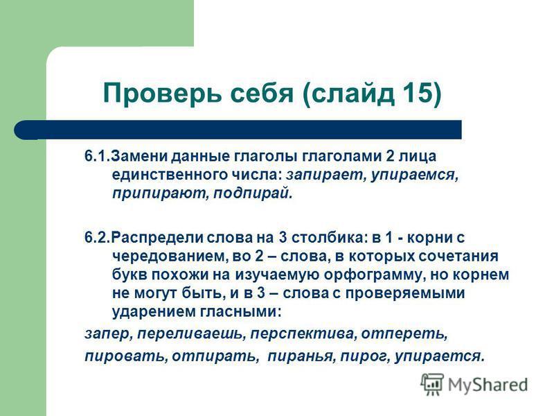 Проверь себя (слайд 15) 6.1. Замени данные глаголы глаголами 2 лица единственного числа: запироет, упироемся, приироют, подпирай. 6.2. Распредели слова на 3 столбика: в 1 - корни с чередованием, во 2 – слова, в которых сочетания букв похожи на изучае