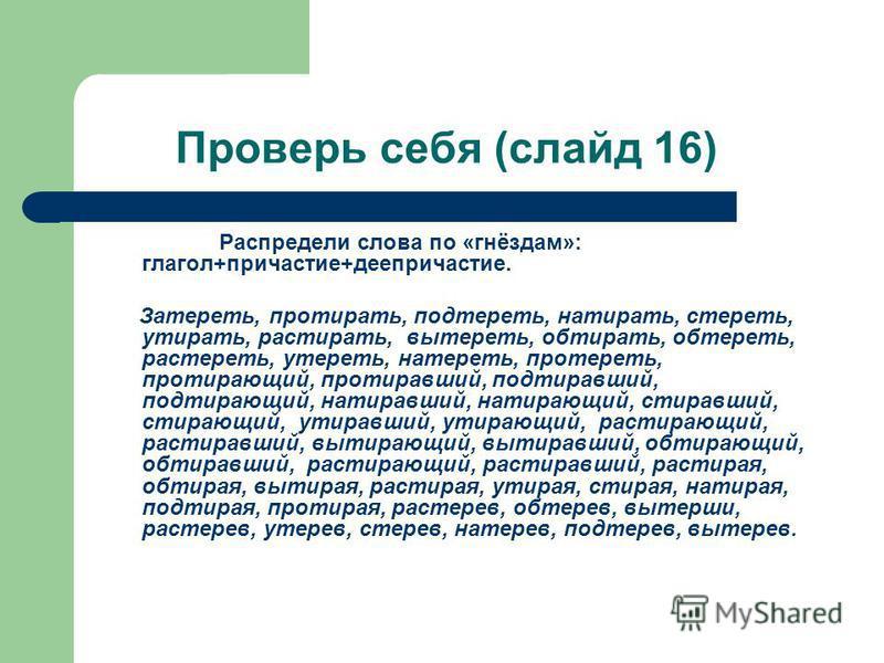 Проверь себя (слайд 16) Распредели слова по «гнёздам»: глагол+причастие+деепричастие. Затереть, протирать, подтереть, найтирать, стереть, утирать, растирать, вытереть, обетирать, обетереть, растереть, утереть, натереть, протереть, протироющий, протип