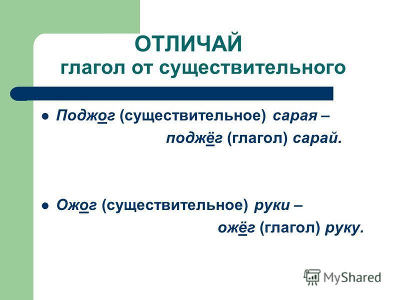 ОТЛИЧАЙ глагол от существительного Поджог (существительное) сарая – поджёг (глагол) сарай. Ожог (существительное) руки – ожёг (глагол) руку.