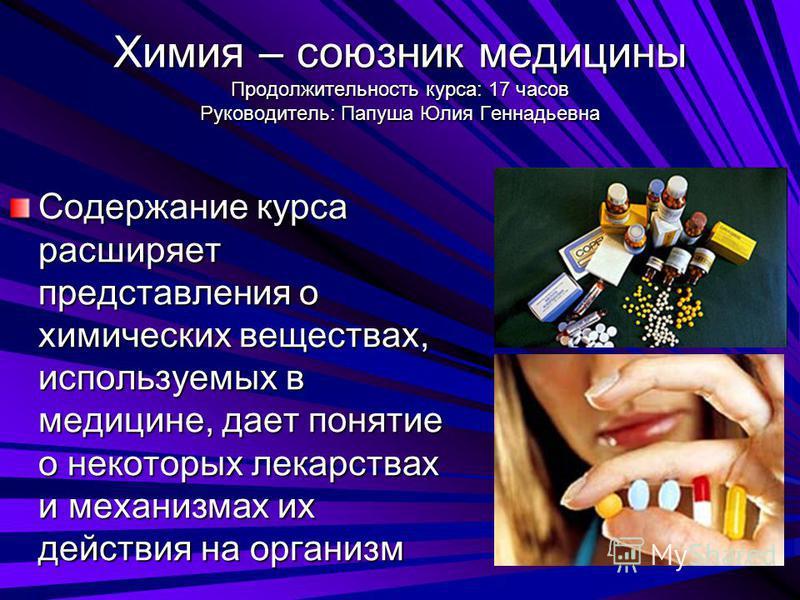 Химия – союзник медицины Продолжительность курса: 17 часов Руководитель: Папуша Юлия Геннадьевна Содержание курса расширяет представления о химических веществах, используемых в медицине, дает понятие о некоторых лекарствах и механизмах их действия на