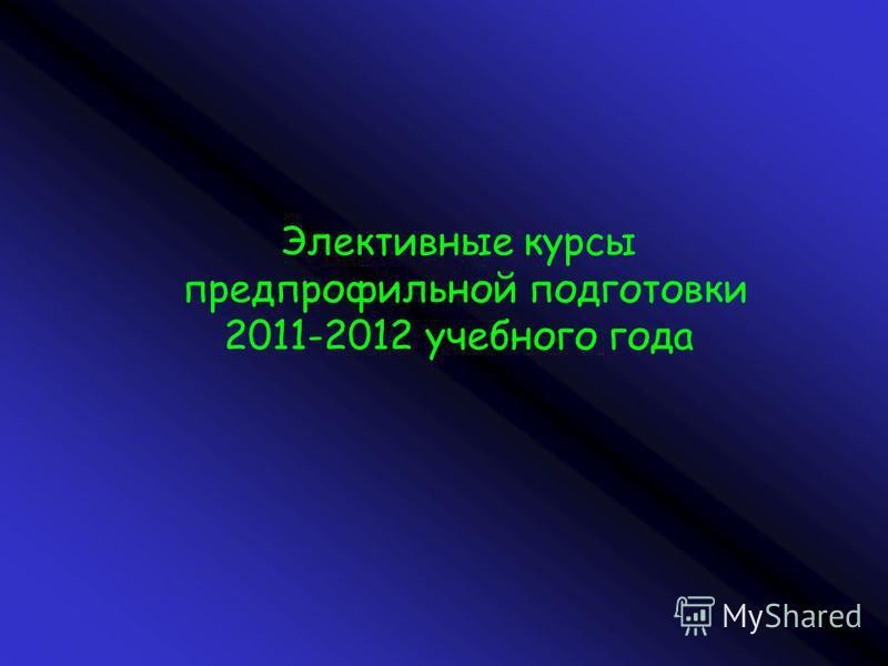 Элективные курсы предпрофильной подготовки 2011-2012 учебного года