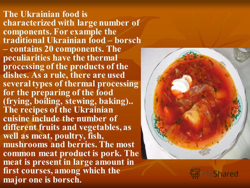 The Ukrainian food is characterized with large number of components. For example the traditional Ukrainian food – borsch – contains 20 components. The peculiarities have the thermal processing of the products of the dishes. As a rule, there are used