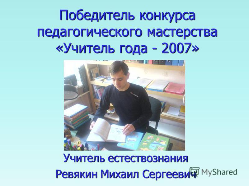 Победитель конкурса педагогического мастерства «Учитель года - 2007» Учитель естествознания Ревякин Михаил Сергеевич