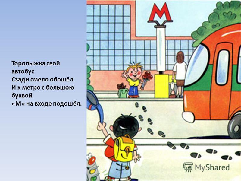 Торопыжка свой автобус Сзади смело обошёл И к метро с большою буквой «М» на входе подошёл.