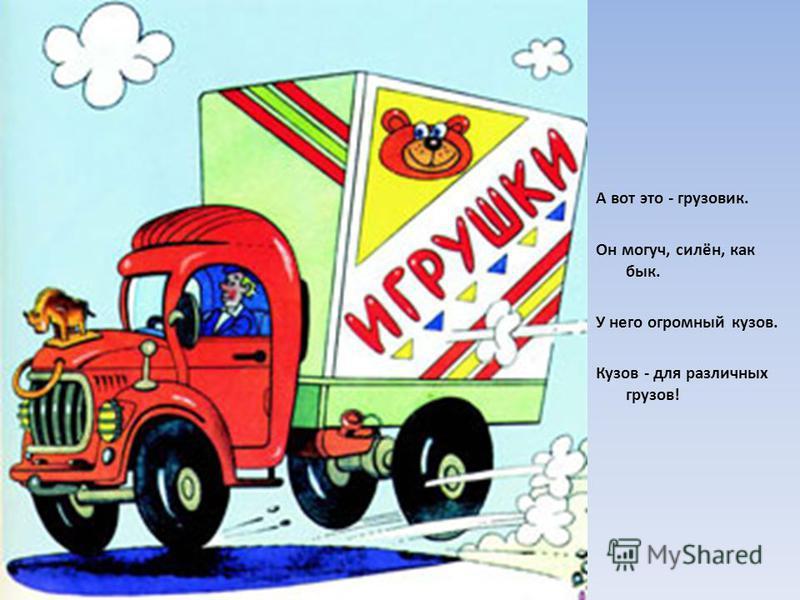 А вот это - грузовик. Он могуч, силён, как бык. У него огромный кузов. Кузов - для различных грузов!