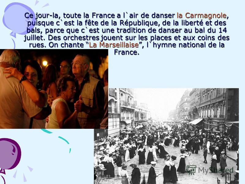 Ce jour-la, toute la France a l`air de danser la Carmagnole, puisque c`est la fête de la République, de la liberté et des bals, parce que c`est une tradition de danser au bal du 14 juillet. Des orchestres jouent sur les places et aux coins des rues.