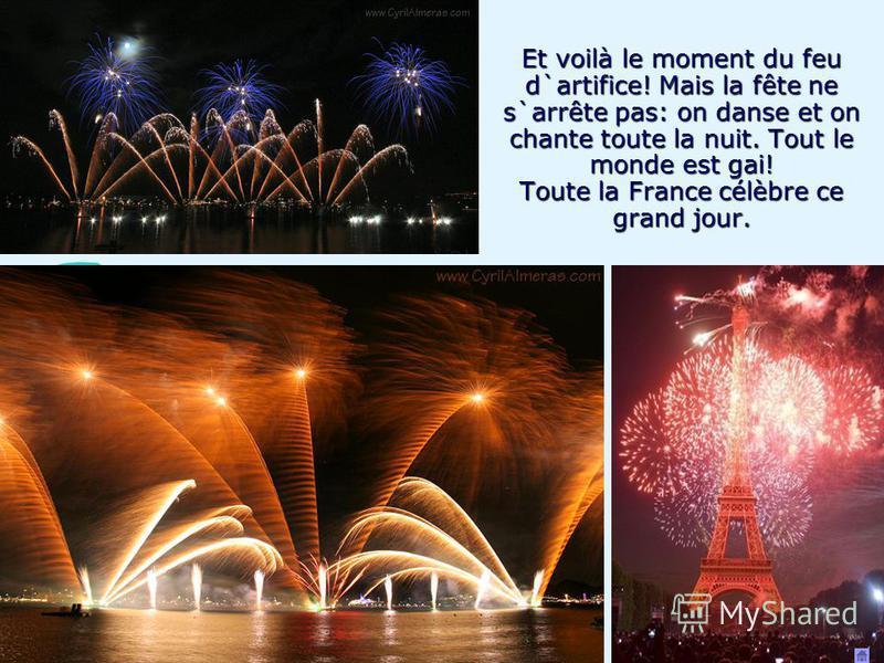 Et voilà le moment du feu d`artifice! Mais la fête ne s`arrête pas: on danse et on chante toute la nuit. Tout le monde est gai! Toute la France célèbre ce grand jour.