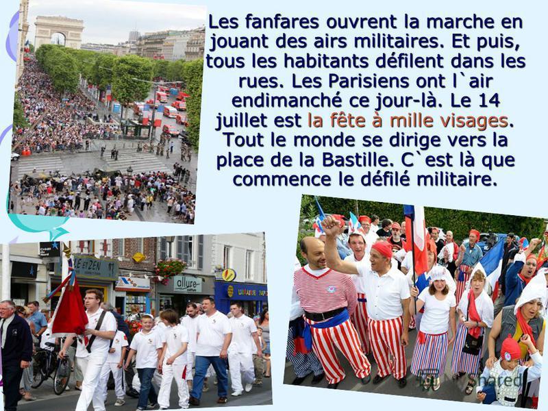 Les fanfares ouvrent la marche en jouant des airs militaires. Et puis, tous les habitants défilent dans les rues. Les Parisiens ont l`air endimanché ce jour-là. Le 14 juillet est la fête à mille visages. Tout le monde se dirige vers la place de la Ba