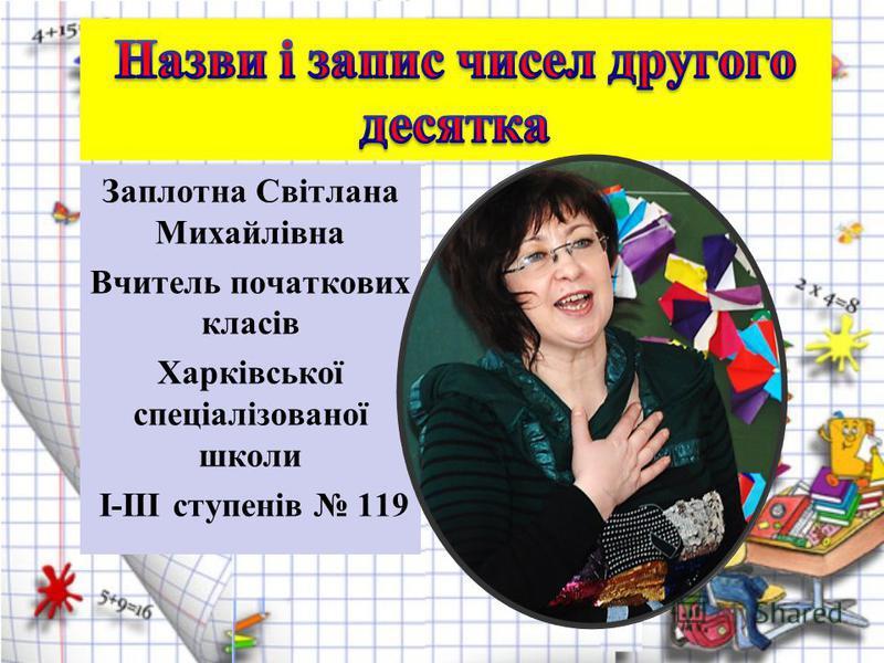 Заплотна Світлана Михайлівна Вчитель початкових класів Харківської спеціалізованої школи І-ІІІ ступенів 119