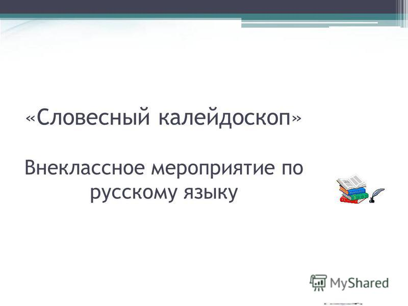«Словесный калейдоскоп» Внеклассное мероприятие по русскому языку