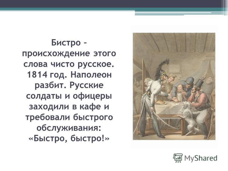 Бистро – происхождение этого слова чисто русское. 1814 год. Наполеон разбит. Русские солдаты и офицеры заходили в кафе и требовали быстрого обслуживания: «Быстро, быстро!»