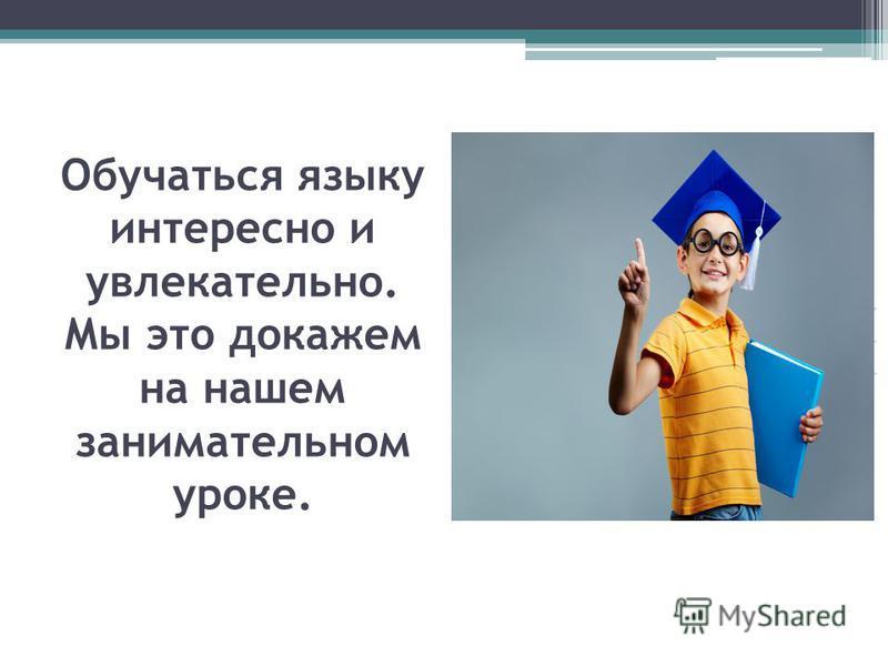 Обучаться языку интересно и увлекательно. Мы это докажем на нашем занимательном уроке.