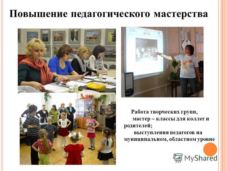 Повышение педагогического мастерства Работа творческих групп, мастер – классы для коллег и родителей; выступления педагогов на муниципальном, областном уровне