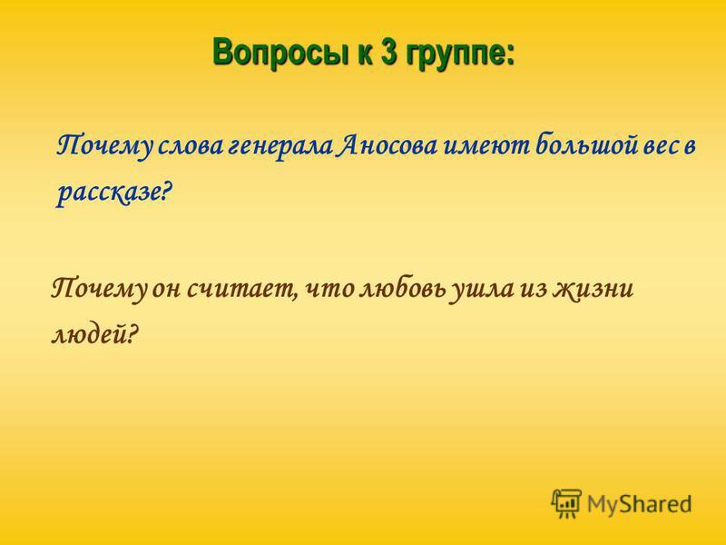 Вопросы к 3 группе: Почему слова генерала Аносова имеют большой вес в рассказе? Почему он считает, что любовь ушла из жизни людей?