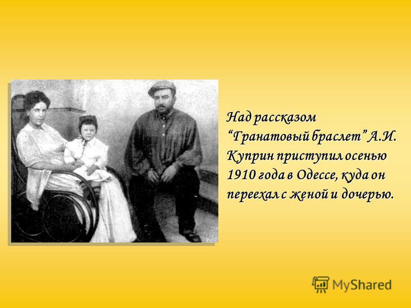 Над рассказом Гранатовый браслет А.И. Куприн приступил осенью 1910 года в Одессе, куда он переехал с женой и дочерью.