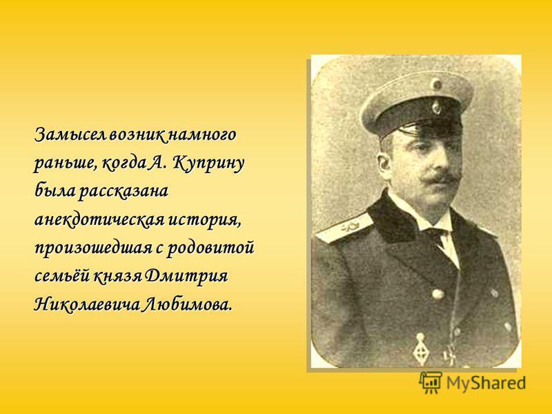 Замысел возник намного раньше, когда А. Куприну была рассказана анекдотическая история, произошедшая с родовитой семьёй князя Дмитрия Николаевича Любимова.