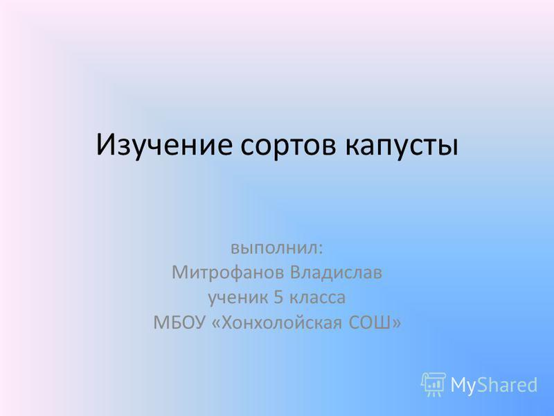 Изучение сортов капусты выполнил: Митрофанов Владислав ученик 5 класса МБОУ «Хонхолойская СОШ»