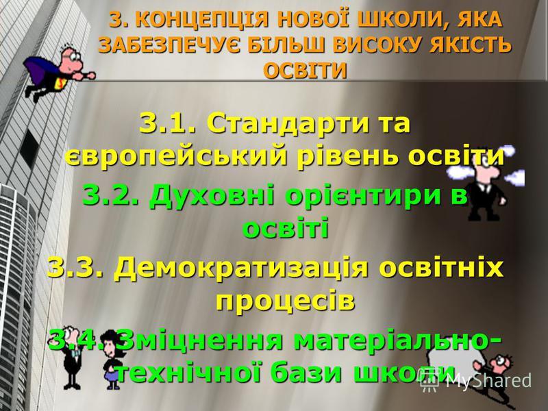 3. КОНЦЕПЦІЯ НОВОЇ ШКОЛИ, ЯКА ЗАБЕЗПЕЧУЄ БІЛЬШ ВИСОКУ ЯКІСТЬ ОСВІТИ 3.1. Стандарти та європейський рівень освіти 3.2. Духовні орієнтири в освіті 3.3. Демократизація освітніх процесів 3.4. Зміцнення матеріально- технічної бази школи