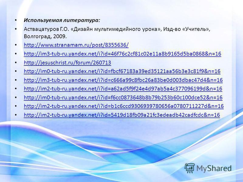 Используемая литература: Аствацатуров Г.О. «Дизайн мультимедийного урока», Изд-во «Учитель», Волгоград, 2009. http://www.stranamam.ru/post/8355636/ http://im3-tub-ru.yandex.net/i?id=46f76c2cf81c02e11a8b9165d5ba0868&n=16 http://jesuschrist.ru/forum/26