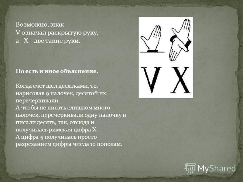 Возможно, знак V означал раскрытую руку, а X - две такие руки. Но есть и иное объяснение. Когда счет шел десятками, то, нарисовав 9 палочек, десятой их перечеркивали. А чтобы не писать слишком много палочек, перечеркивали одну палочку и писали десять