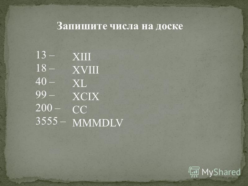 Запишите числа на доске 13 – 18 – 40 – 99 – 200 – 3555 – XIII XVIII XL XCIX CC MMMDLV