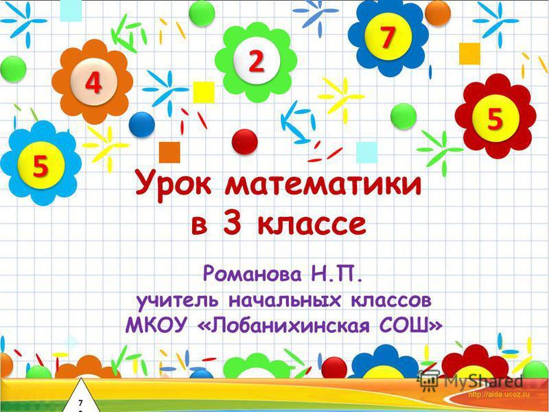 Урок математики в 3 классе Романова Н.П. учитель начальных классов МКОУ «Лобанихинская СОШ» 22 44 55 77 55 7272