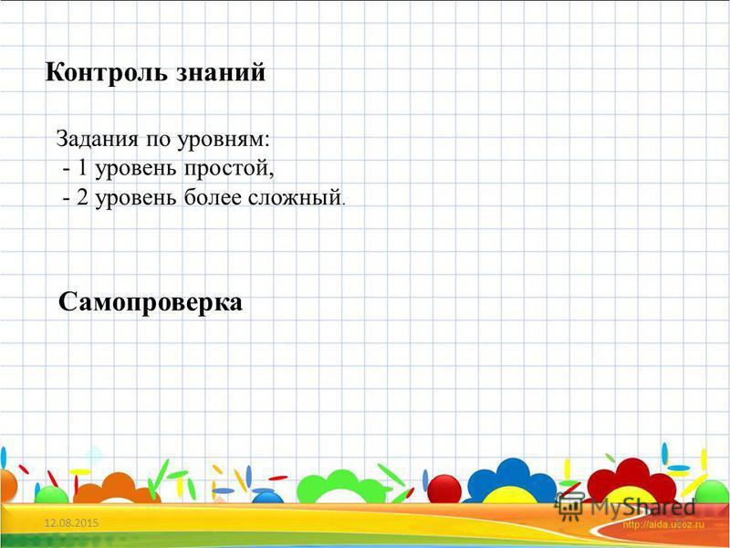 12.08.201511 Контроль знаний Задания по уровням: - 1 уровень простой, - 2 уровень более сложный. Самопроверка