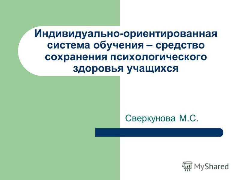 Индивидуально-ориентированная система обучения – средство сохранения психологического здоровья учащихся Сверкунова М.С.