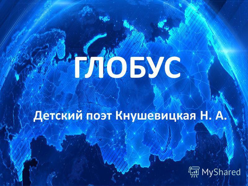 ГЛОБУС Детский поэт Кнушевицкая Н. А.