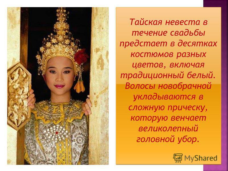 Тайская невеста в течение свадьбы предстает в десятках костюмов разных цветов, включая традиционный белый. Волосы новобрачной укладываются в сложную прическу, которую венчает великолепный головной убор. Тайская невеста в течение свадьбы предстает в д