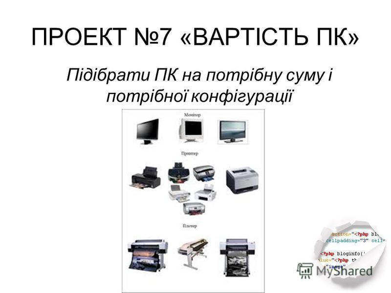ПРОЕКТ 7 «ВАРТІСТЬ ПК» Підібрати ПК на потрібну суму і потрібної конфігурації