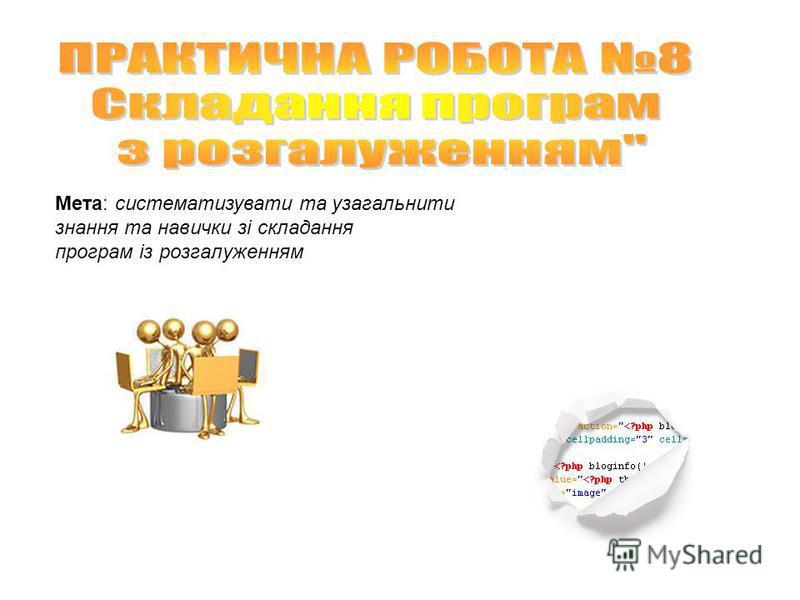 Мета: систематизувати та узагальнити знання та навички зі складання програм із розгалуженням