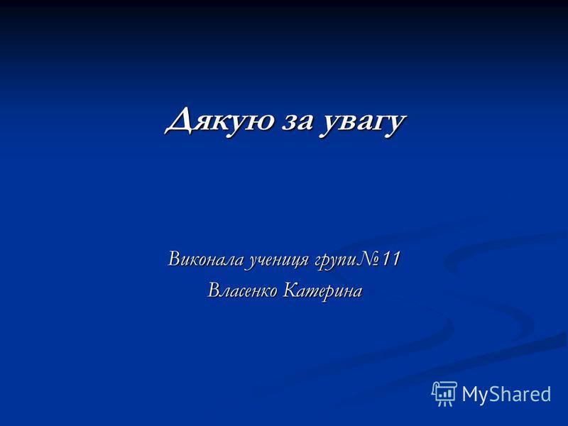 Дякую за увагу Виконала учениця групи11 Власенко Катерина