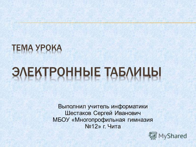 Выполнил учитель информатики Шестаков Сергей Иванович МБОУ «Многопрофильная гимназия 12» г. Чита