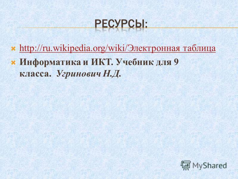 http://ru.wikipedia.org/wiki/Электронная таблица http://ru.wikipedia.org/wiki/Электронная таблица Информатика и ИКТ. Учебник для 9 класса. Угринович Н.Д.