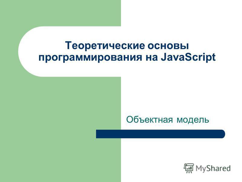 Теоретические основы программирования на JavaScript Объектная модель