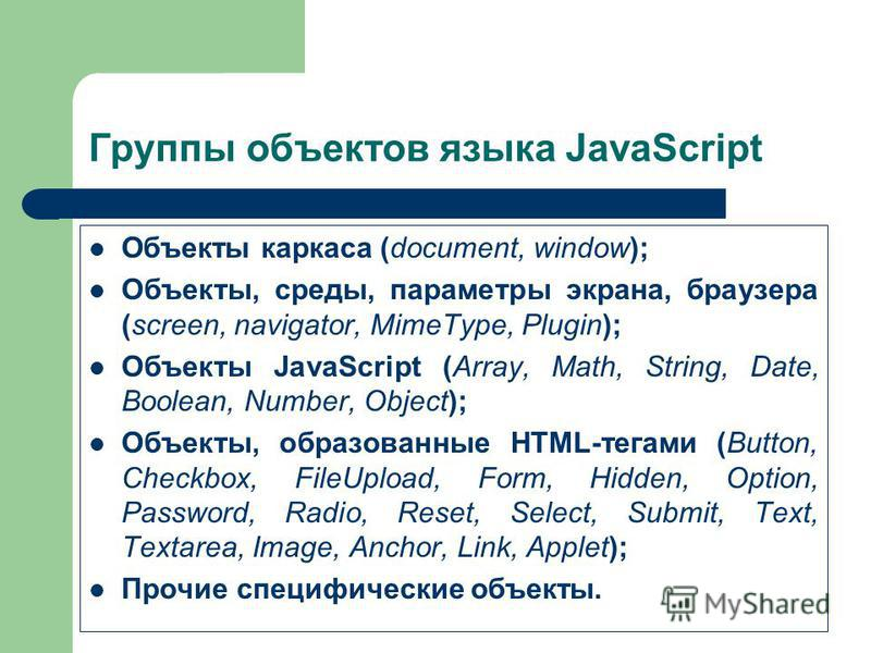 Группы объектов языка JavaScript Объекты каркаса (document, window); Объекты, среды, параметры экрана, браузера (screen, navigator, MimeType, Plugin); Объекты JavaScript (Array, Math, String, Date, Boolean, Number, Object); Объекты, образованные HTML
