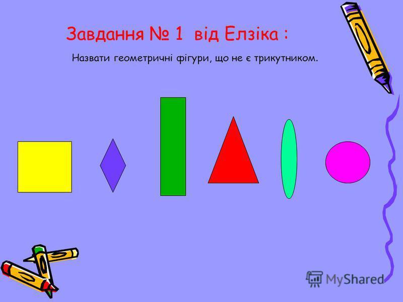 Завдання 1 від Елзіка : Назвати геометричні фігури, що не є трикутником.