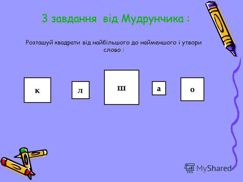 3 завдання від Мудрунчика : Розташуй квадрати від найбільшого до найменшого і утвори слово : к л ш а о