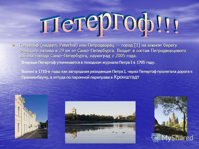 Петерго́ф (нидерл. Peterhof) или Петродворе́ц город [1] на южном берегу Финского залива в 29 км от Санкт-Петербурга. Входит в состав Петродворцового района города Санкт-Петербурга, наукоград с 2005 года. Петерго́ф (нидерл. Peterhof) или Петродворе́ц